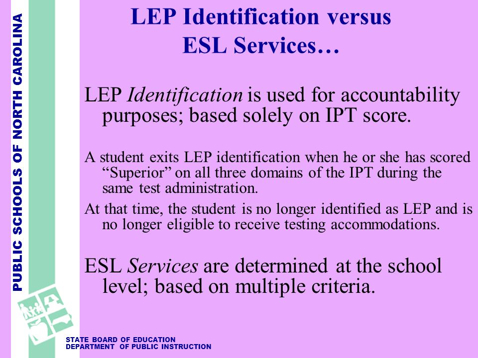 PUBLIC SCHOOLS OF NORTH CAROLINA STATE BOARD OF EDUCATION DEPARTMENT OF PUBLIC INSTRUCTION LEP Identification versus ESL Services… LEP Identification is used for accountability purposes; based solely on IPT score.