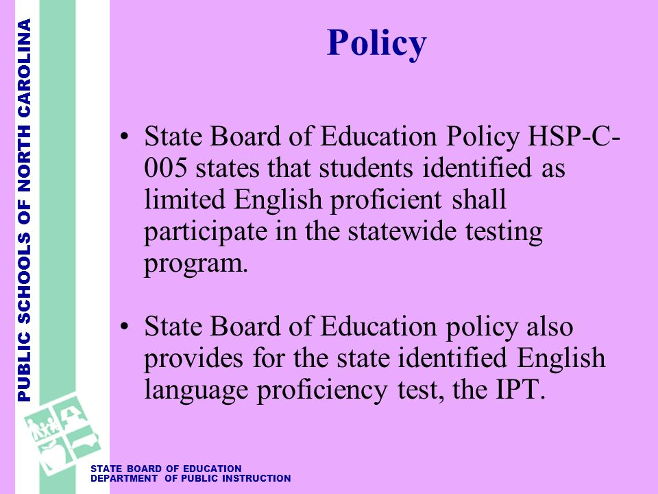 PUBLIC SCHOOLS OF NORTH CAROLINA STATE BOARD OF EDUCATION DEPARTMENT OF PUBLIC INSTRUCTION Policy State Board of Education Policy HSP-C- 005 states that students identified as limited English proficient shall participate in the statewide testing program.