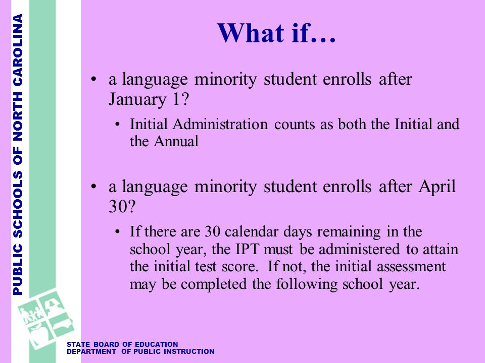 PUBLIC SCHOOLS OF NORTH CAROLINA STATE BOARD OF EDUCATION DEPARTMENT OF PUBLIC INSTRUCTION What if… a language minority student enrolls after January 1.