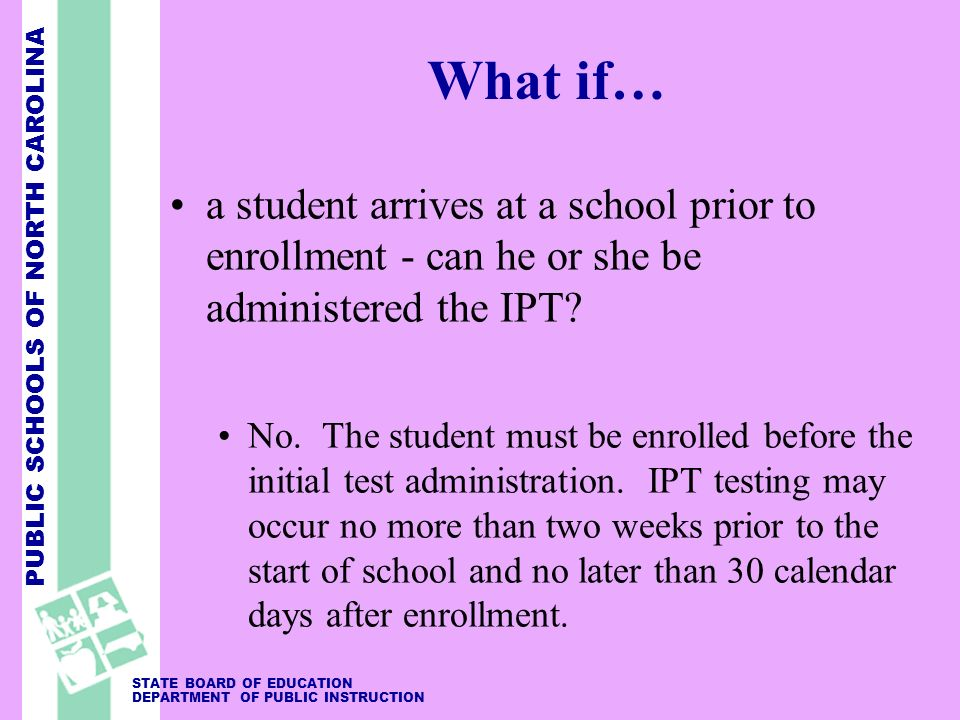 PUBLIC SCHOOLS OF NORTH CAROLINA STATE BOARD OF EDUCATION DEPARTMENT OF PUBLIC INSTRUCTION What if… a student arrives at a school prior to enrollment
