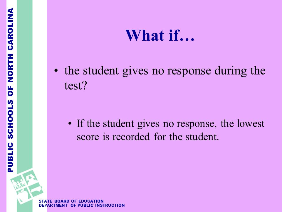 PUBLIC SCHOOLS OF NORTH CAROLINA STATE BOARD OF EDUCATION DEPARTMENT OF PUBLIC INSTRUCTION What if… the student gives no response during the test? If