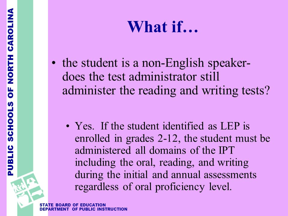 PUBLIC SCHOOLS OF NORTH CAROLINA STATE BOARD OF EDUCATION DEPARTMENT OF PUBLIC INSTRUCTION What if… the student is a non-English speaker- does the tes