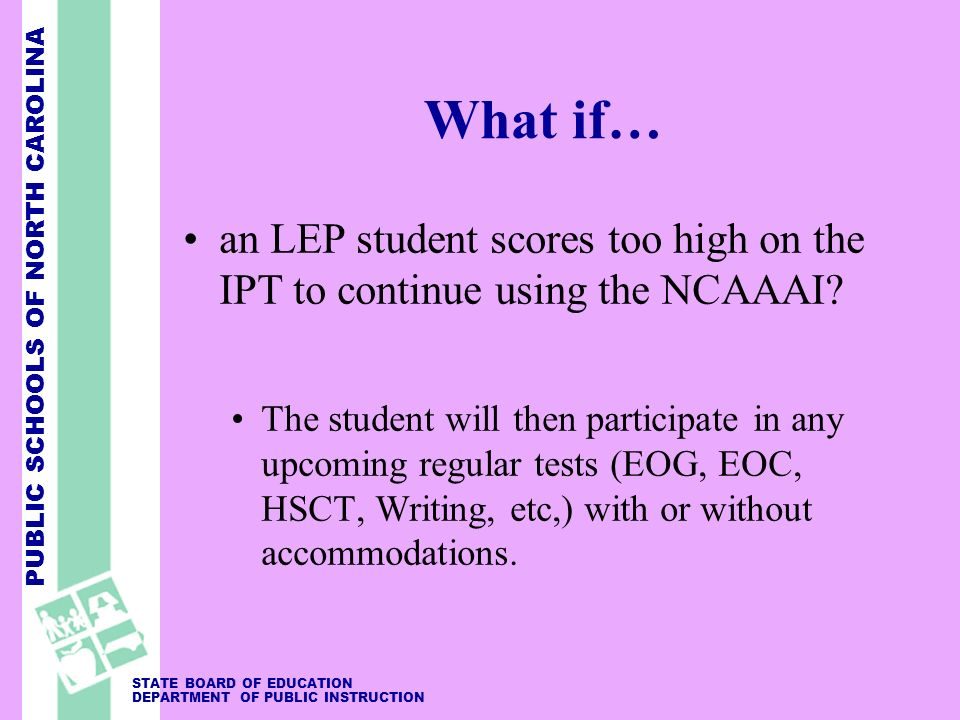 PUBLIC SCHOOLS OF NORTH CAROLINA STATE BOARD OF EDUCATION DEPARTMENT OF PUBLIC INSTRUCTION What if… an LEP student scores too high on the IPT to continue using the NCAAAI.