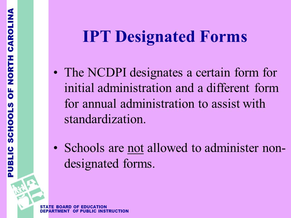 PUBLIC SCHOOLS OF NORTH CAROLINA STATE BOARD OF EDUCATION DEPARTMENT OF PUBLIC INSTRUCTION IPT Designated Forms The NCDPI designates a certain form for initial administration and a different form for annual administration to assist with standardization.