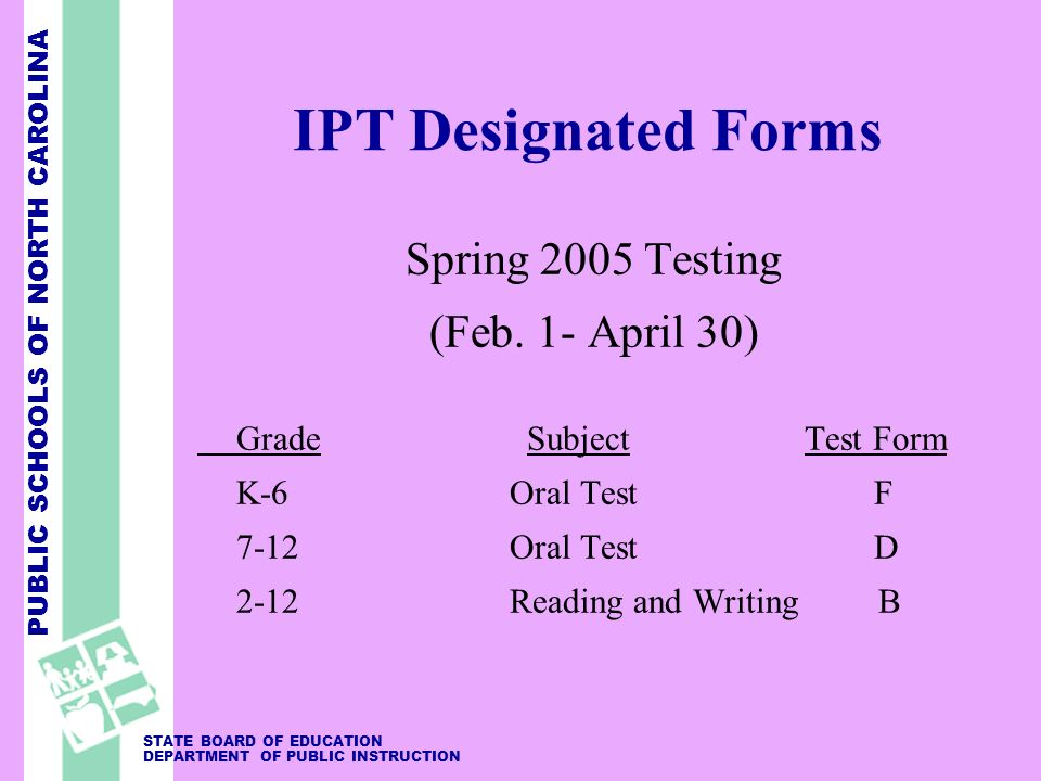 PUBLIC SCHOOLS OF NORTH CAROLINA STATE BOARD OF EDUCATION DEPARTMENT OF PUBLIC INSTRUCTION IPT Designated Forms Spring 2005 Testing (Feb. 1- April 30)