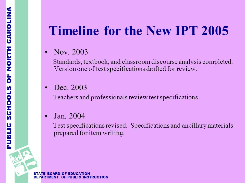 PUBLIC SCHOOLS OF NORTH CAROLINA STATE BOARD OF EDUCATION DEPARTMENT OF PUBLIC INSTRUCTION Timeline for the New IPT 2005 Nov.