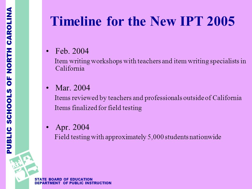 PUBLIC SCHOOLS OF NORTH CAROLINA STATE BOARD OF EDUCATION DEPARTMENT OF PUBLIC INSTRUCTION Timeline for the New IPT 2005 Feb.