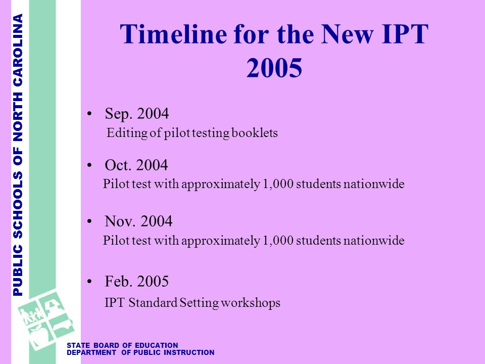 PUBLIC SCHOOLS OF NORTH CAROLINA STATE BOARD OF EDUCATION DEPARTMENT OF PUBLIC INSTRUCTION Timeline for the New IPT 2005 Sep. 2004 Editing of pilot te