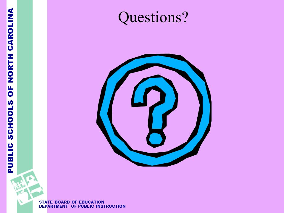 PUBLIC SCHOOLS OF NORTH CAROLINA STATE BOARD OF EDUCATION DEPARTMENT OF PUBLIC INSTRUCTION Questions?