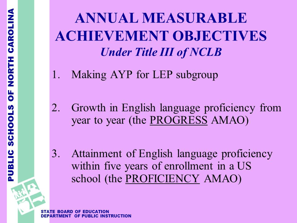 PUBLIC SCHOOLS OF NORTH CAROLINA STATE BOARD OF EDUCATION DEPARTMENT OF PUBLIC INSTRUCTION ANNUAL MEASURABLE ACHIEVEMENT OBJECTIVES Under Title III of NCLB 1.Making AYP for LEP subgroup 2.Growth in English language proficiency from year to year (the PROGRESS AMAO) 3.Attainment of English language proficiency within five years of enrollment in a US school (the PROFICIENCY AMAO)
