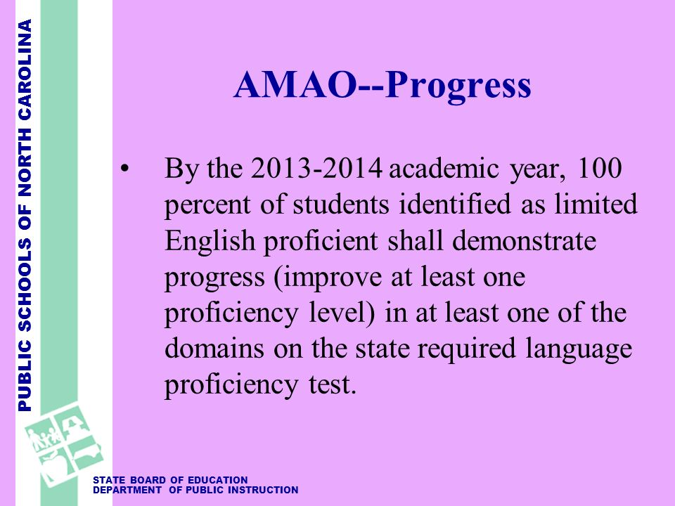 PUBLIC SCHOOLS OF NORTH CAROLINA STATE BOARD OF EDUCATION DEPARTMENT OF PUBLIC INSTRUCTION AMAO--Progress By the 2013-2014 academic year, 100 percent