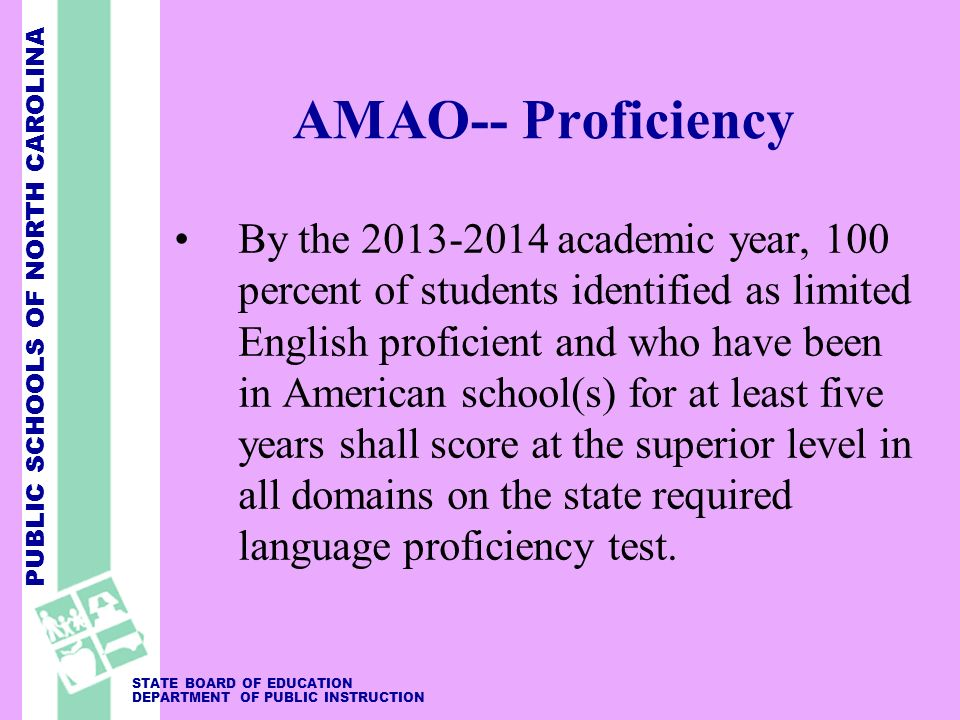 PUBLIC SCHOOLS OF NORTH CAROLINA STATE BOARD OF EDUCATION DEPARTMENT OF PUBLIC INSTRUCTION AMAO-- Proficiency By the 2013-2014 academic year, 100 percent of students identified as limited English proficient and who have been in American school(s) for at least five years shall score at the superior level in all domains on the state required language proficiency test.