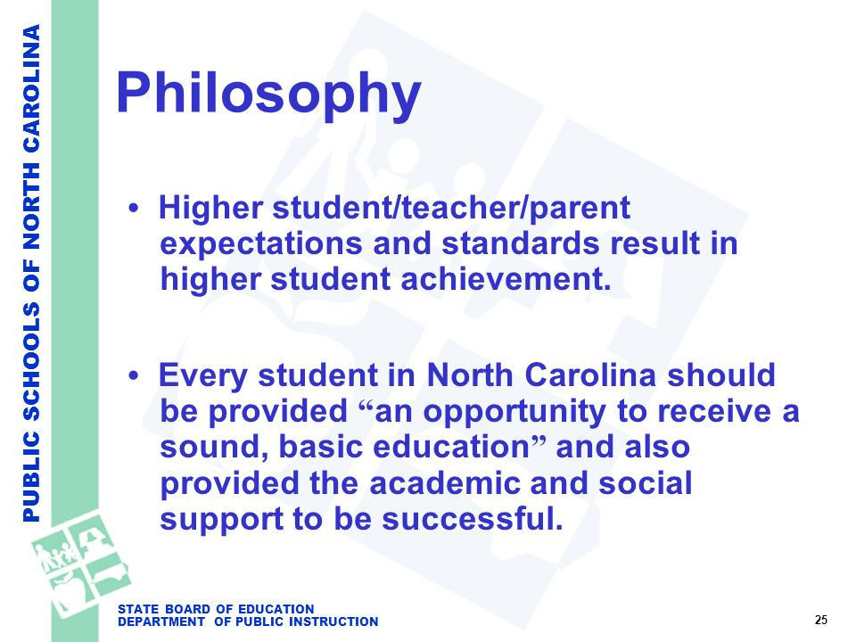 PUBLIC SCHOOLS OF NORTH CAROLINA STATE BOARD OF EDUCATION DEPARTMENT OF PUBLIC INSTRUCTION Philosophy Higher student/teacher/parent expectations and s
