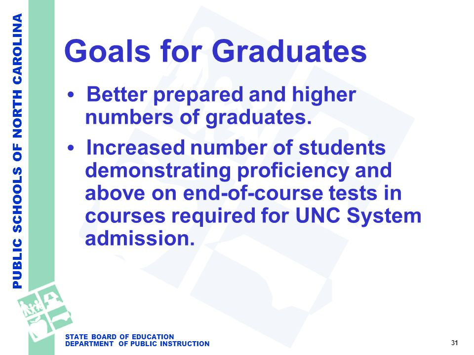 PUBLIC SCHOOLS OF NORTH CAROLINA STATE BOARD OF EDUCATION DEPARTMENT OF PUBLIC INSTRUCTION Goals for Graduates Better prepared and higher numbers of g