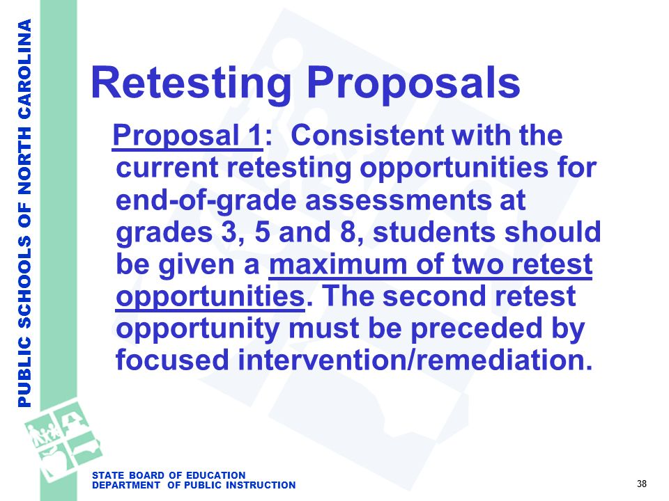 PUBLIC SCHOOLS OF NORTH CAROLINA STATE BOARD OF EDUCATION DEPARTMENT OF PUBLIC INSTRUCTION Retesting Proposals Proposal 1: Consistent with the current