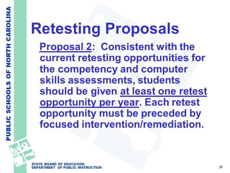 PUBLIC SCHOOLS OF NORTH CAROLINA STATE BOARD OF EDUCATION DEPARTMENT OF PUBLIC INSTRUCTION Retesting Proposals Proposal 2: Consistent with the current