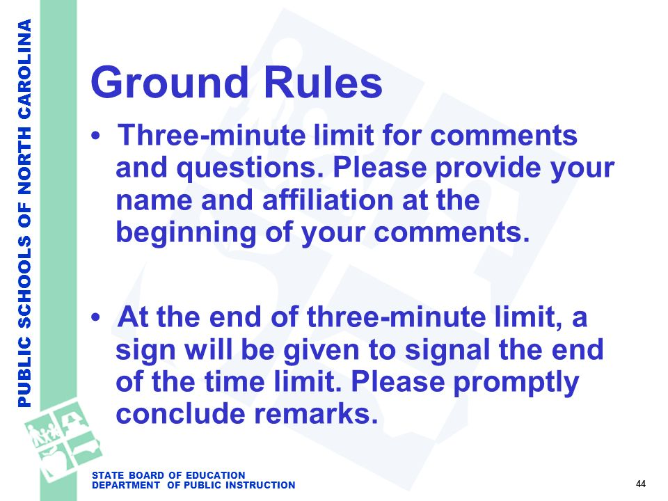 PUBLIC SCHOOLS OF NORTH CAROLINA STATE BOARD OF EDUCATION DEPARTMENT OF PUBLIC INSTRUCTION Ground Rules Three-minute limit for comments and questions.