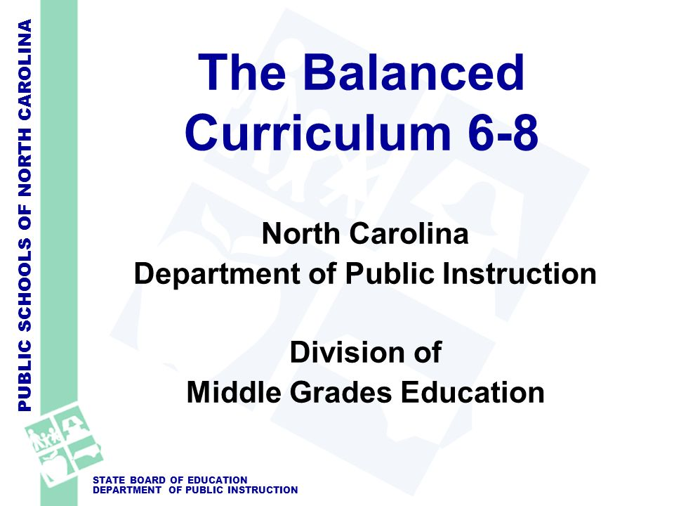 PUBLIC SCHOOLS OF NORTH CAROLINA STATE BOARD OF EDUCATION DEPARTMENT OF PUBLIC INSTRUCTION The Balanced Curriculum 6-8 North Carolina Department of Public Instruction Division of Middle Grades Education
