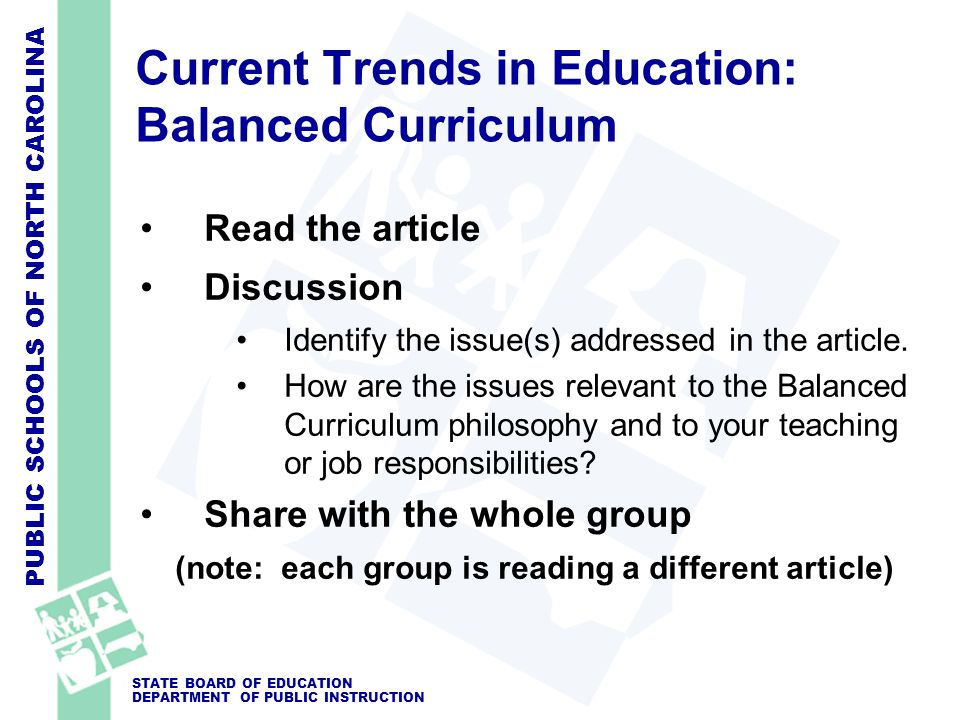 PUBLIC SCHOOLS OF NORTH CAROLINA STATE BOARD OF EDUCATION DEPARTMENT OF PUBLIC INSTRUCTION Current Trends in Education: Balanced Curriculum Read the article Discussion Identify the issue(s) addressed in the article.