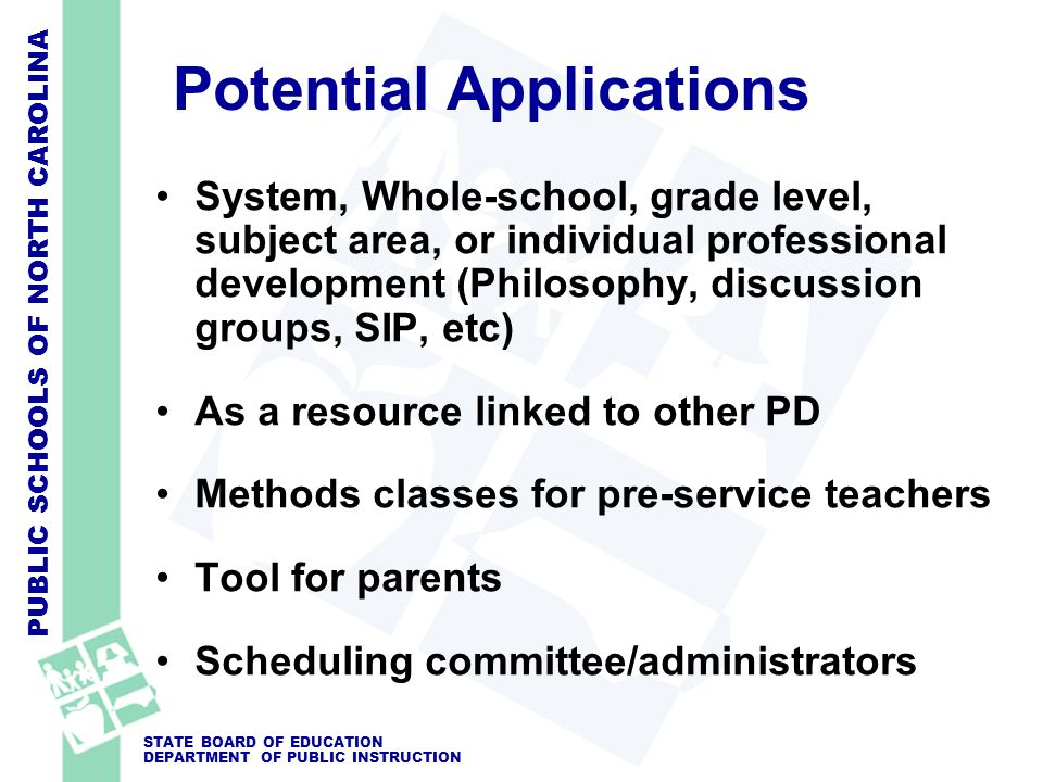 PUBLIC SCHOOLS OF NORTH CAROLINA STATE BOARD OF EDUCATION DEPARTMENT OF PUBLIC INSTRUCTION Potential Applications System, Whole-school, grade level, subject area, or individual professional development (Philosophy, discussion groups, SIP, etc) As a resource linked to other PD Methods classes for pre-service teachers Tool for parents Scheduling committee/administrators