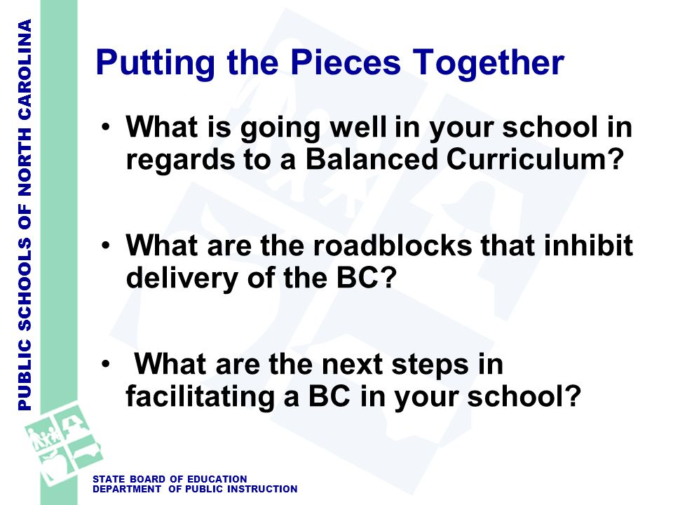 PUBLIC SCHOOLS OF NORTH CAROLINA STATE BOARD OF EDUCATION DEPARTMENT OF PUBLIC INSTRUCTION Putting the Pieces Together What is going well in your school in regards to a Balanced Curriculum.
