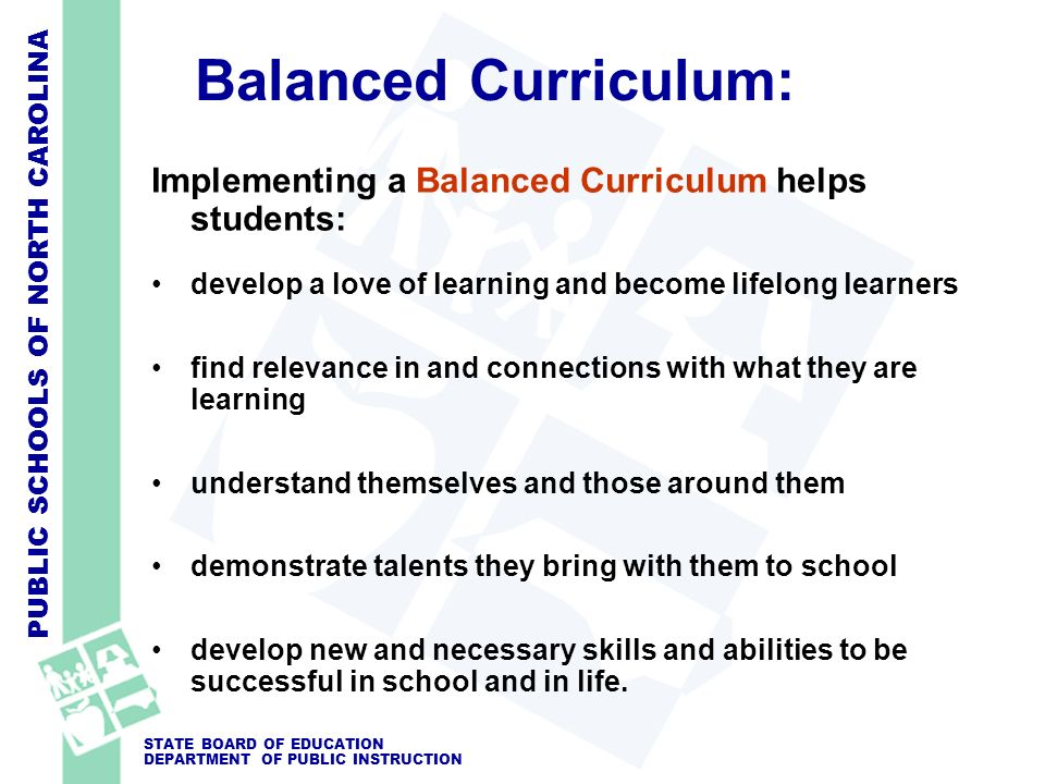 PUBLIC SCHOOLS OF NORTH CAROLINA STATE BOARD OF EDUCATION DEPARTMENT OF PUBLIC INSTRUCTION Balanced Curriculum: Implementing a Balanced Curriculum helps students: develop a love of learning and become lifelong learners find relevance in and connections with what they are learning understand themselves and those around them demonstrate talents they bring with them to school develop new and necessary skills and abilities to be successful in school and in life.