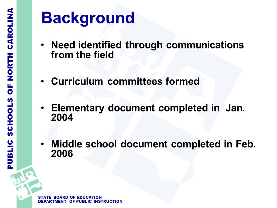 PUBLIC SCHOOLS OF NORTH CAROLINA STATE BOARD OF EDUCATION DEPARTMENT OF PUBLIC INSTRUCTION Background Need identified through communications from the field Curriculum committees formed Elementary document completed in Jan.