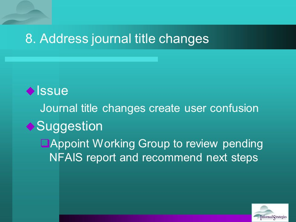 8. Address journal title changes Issue Journal title changes create user confusion Suggestion Appoint Working Group to review pending NFAIS report and
