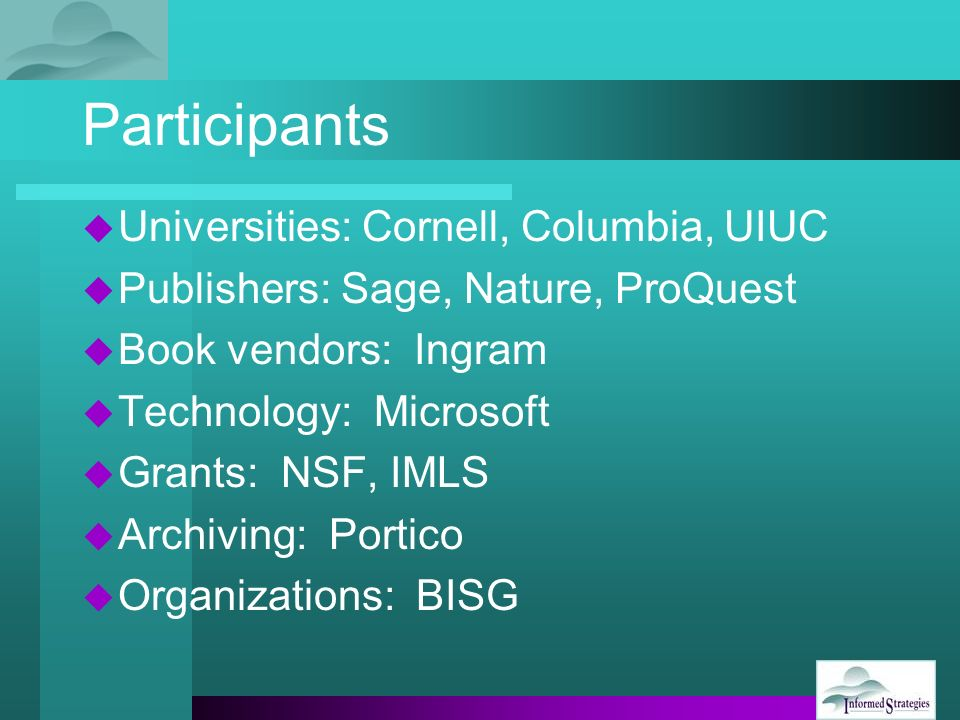 Participants Universities: Cornell, Columbia, UIUC Publishers: Sage, Nature, ProQuest Book vendors: Ingram Technology: Microsoft Grants: NSF, IMLS Archiving: Portico Organizations: BISG