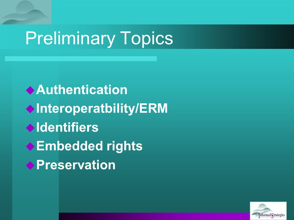 Preliminary Topics Authentication Interoperatbility/ERM Identifiers Embedded rights Preservation