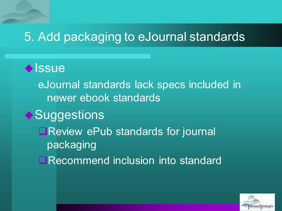 5. Add packaging to eJournal standards Issue eJournal standards lack specs included in newer ebook standards Suggestions Review ePub standards for jou