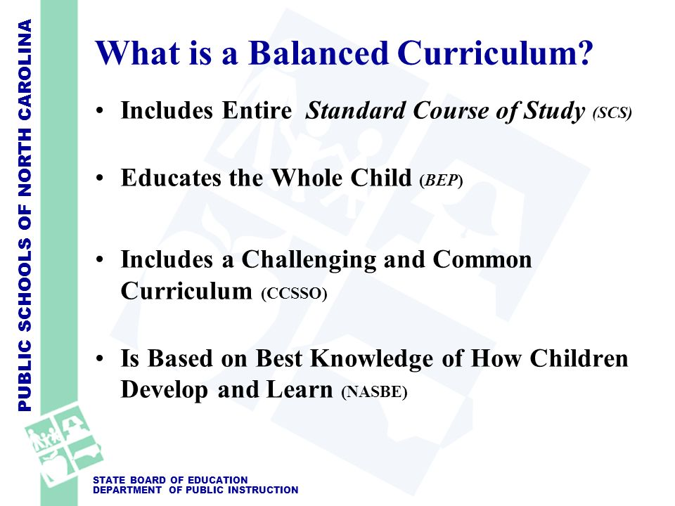 PUBLIC SCHOOLS OF NORTH CAROLINA STATE BOARD OF EDUCATION DEPARTMENT OF PUBLIC INSTRUCTION What is a Balanced Curriculum? Includes Entire Standard Cou