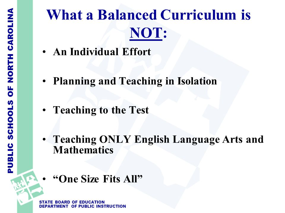 PUBLIC SCHOOLS OF NORTH CAROLINA STATE BOARD OF EDUCATION DEPARTMENT OF PUBLIC INSTRUCTION What a Balanced Curriculum is NOT: An Individual Effort Pla