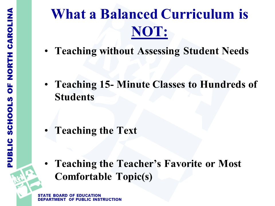 PUBLIC SCHOOLS OF NORTH CAROLINA STATE BOARD OF EDUCATION DEPARTMENT OF PUBLIC INSTRUCTION What a Balanced Curriculum is NOT: Teaching without Assessi
