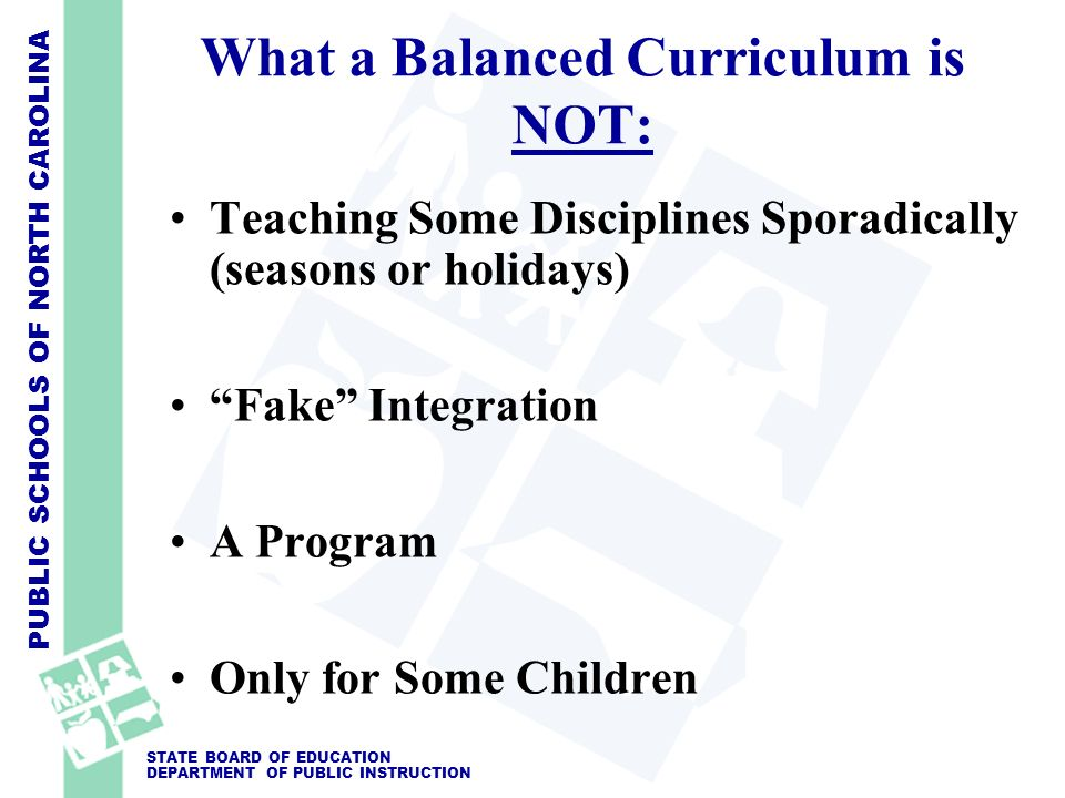 PUBLIC SCHOOLS OF NORTH CAROLINA STATE BOARD OF EDUCATION DEPARTMENT OF PUBLIC INSTRUCTION What a Balanced Curriculum is NOT: Teaching Some Discipline