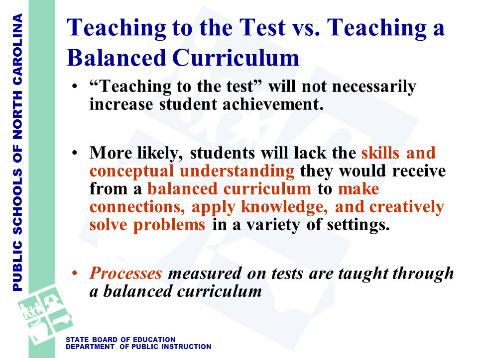 PUBLIC SCHOOLS OF NORTH CAROLINA STATE BOARD OF EDUCATION DEPARTMENT OF PUBLIC INSTRUCTION Teaching to the Test vs. Teaching a Balanced Curriculum Tea