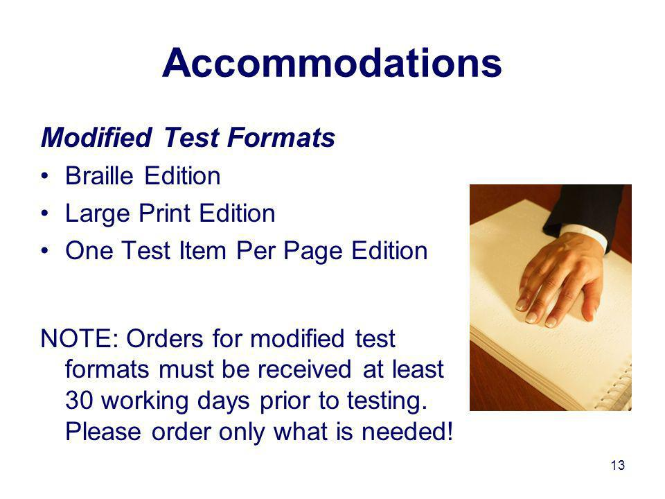 13 Accommodations Modified Test Formats Braille Edition Large Print Edition One Test Item Per Page Edition NOTE: Orders for modified test formats must be received at least 30 working days prior to testing.