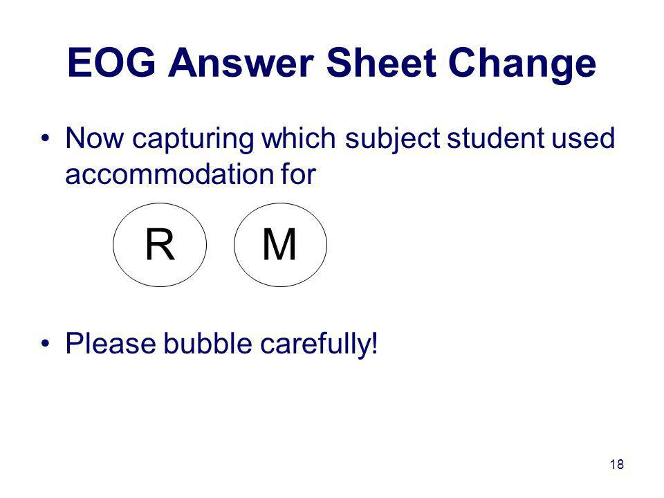 18 Now capturing which subject student used accommodation for Please bubble carefully! EOG Answer Sheet Change R M
