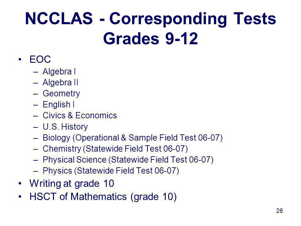 26 NCCLAS - Corresponding Tests Grades 9-12 EOC –Algebra I –Algebra II –Geometry –English I –Civics & Economics –U.S. History –Biology (Operational &
