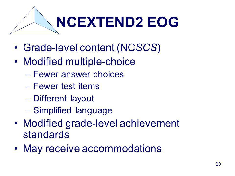 28 NCEXTEND2 EOG Grade-level content (NCSCS) Modified multiple-choice –Fewer answer choices –Fewer test items –Different layout –Simplified language Modified grade-level achievement standards May receive accommodations