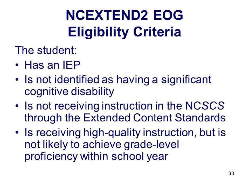 30 NCEXTEND2 EOG Eligibility Criteria The student: Has an IEP Is not identified as having a significant cognitive disability Is not receiving instruction in the NCSCS through the Extended Content Standards Is receiving high-quality instruction, but is not likely to achieve grade-level proficiency within school year