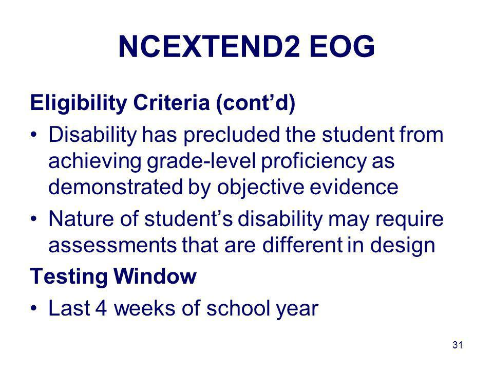 31 NCEXTEND2 EOG Eligibility Criteria (contd) Disability has precluded the student from achieving grade-level proficiency as demonstrated by objective evidence Nature of students disability may require assessments that are different in design Testing Window Last 4 weeks of school year