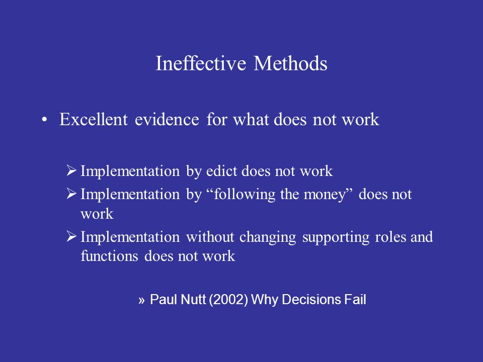 Ineffective Methods Excellent evidence for what does not work Implementation by edict does not work Implementation by following the money does not wor