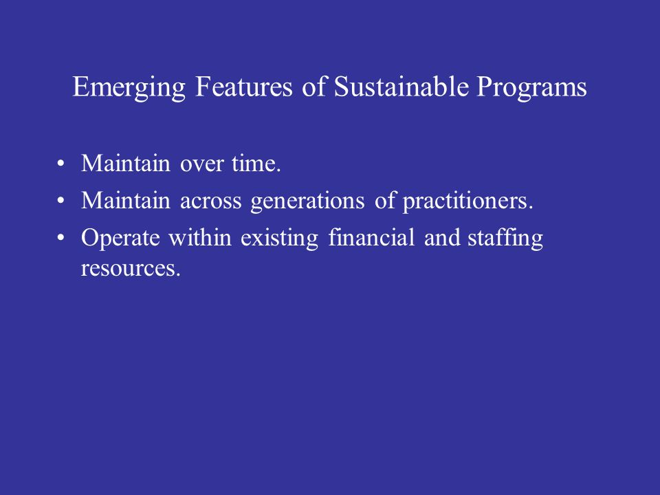 Emerging Features of Sustainable Programs Maintain over time. Maintain across generations of practitioners. Operate within existing financial and staf