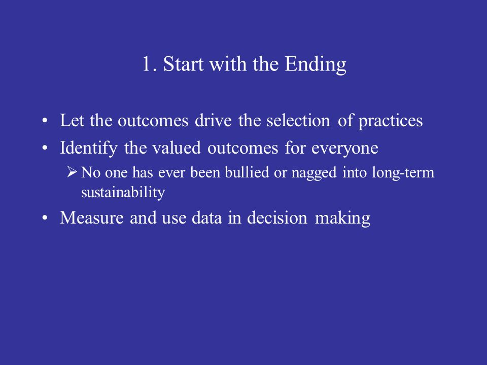 1. Start with the Ending Let the outcomes drive the selection of practices Identify the valued outcomes for everyone No one has ever been bullied or n