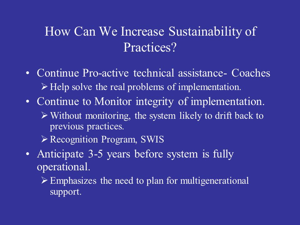 How Can We Increase Sustainability of Practices? Continue Pro-active technical assistance- Coaches Help solve the real problems of implementation. Con