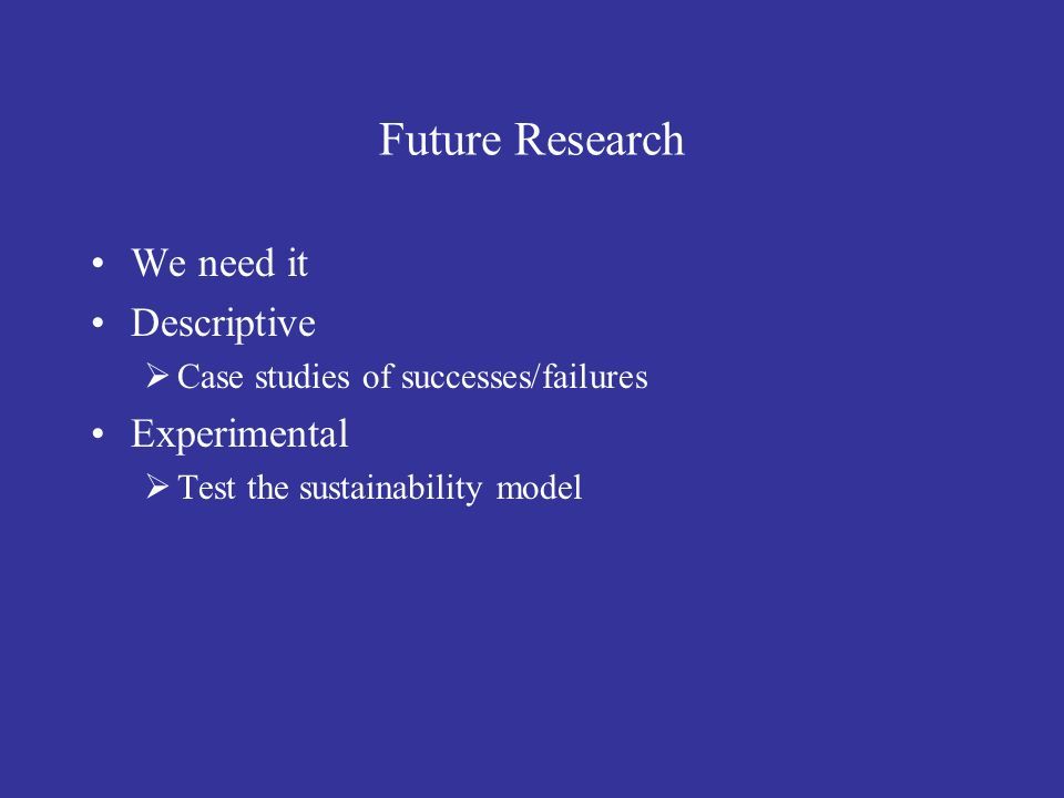 Future Research We need it Descriptive Case studies of successes/failures Experimental Test the sustainability model