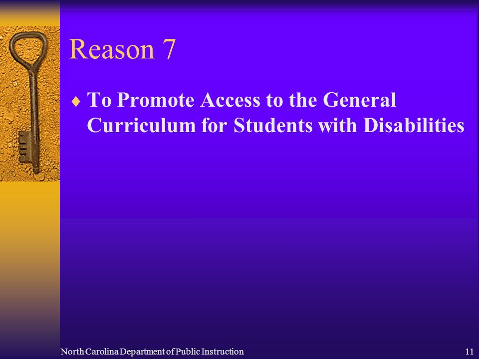 North Carolina Department of Public Instruction11 Reason 7 To Promote Access to the General Curriculum for Students with Disabilities