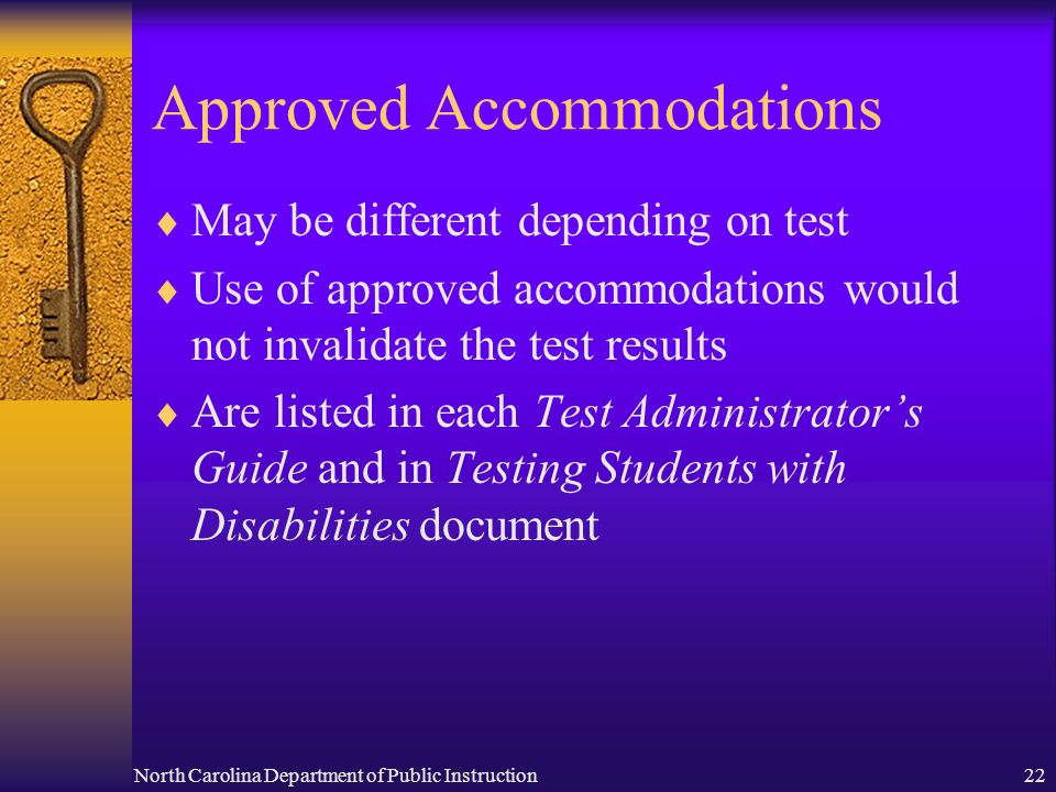 North Carolina Department of Public Instruction22 Approved Accommodations May be different depending on test Use of approved accommodations would not