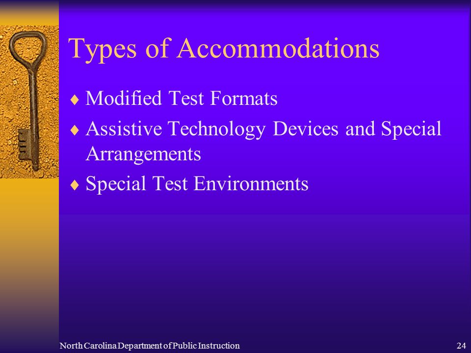 North Carolina Department of Public Instruction24 Types of Accommodations Modified Test Formats Assistive Technology Devices and Special Arrangements